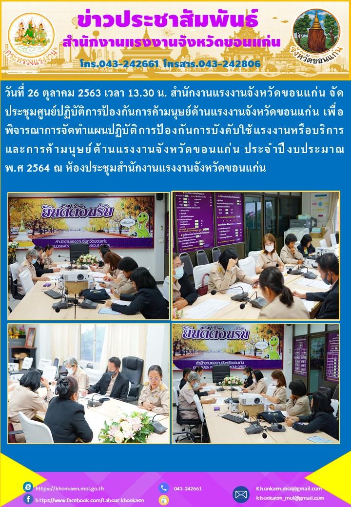 วันที่ 26 ตุลาคม 2563 เวลา 13.30 น. สำนักงานแรงงานจังหวัดขอนแก่น จัดประชุมศูนย์ปฏิบัติการป้องกันการค้ามนุษย์ด้านแรงงานจังหวัดขอนแก่น